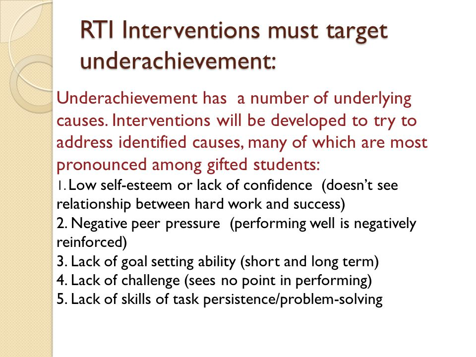 RTI Interventions must target underachievement: Underachievement has a number of underlying causes. Interventions will be developed to try to address