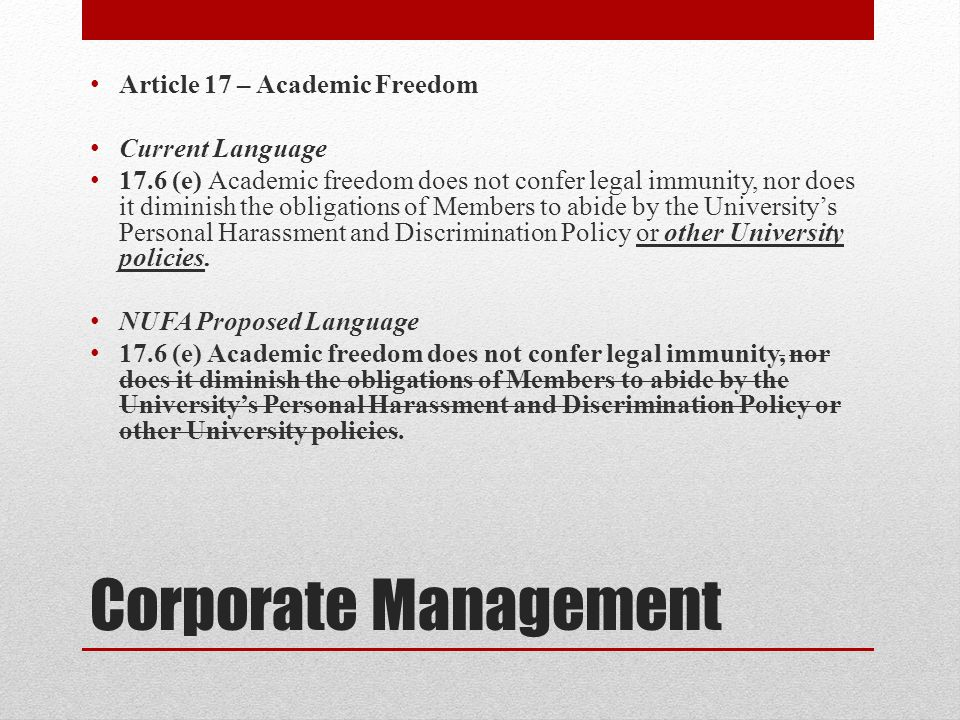 Corporate Management Article 17 – Academic Freedom Current Language 17.6 (e) Academic freedom does not confer legal immunity, nor does it diminish the obligations of Members to abide by the Universitys Personal Harassment and Discrimination Policy or other University policies.
