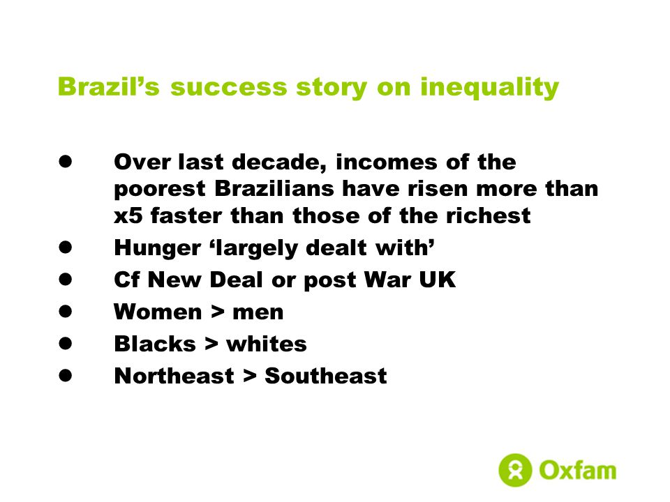 Brazils success story on inequality Over last decade, incomes of the poorest Brazilians have risen more than x5 faster than those of the richest Hunger largely dealt with Cf New Deal or post War UK Women > men Blacks > whites Northeast > Southeast