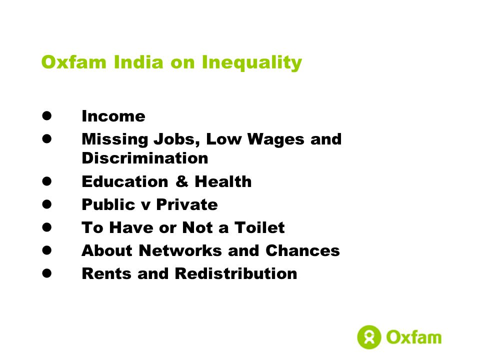Oxfam India on Inequality Income Missing Jobs, Low Wages and Discrimination Education & Health Public v Private To Have or Not a Toilet About Networks and Chances Rents and Redistribution