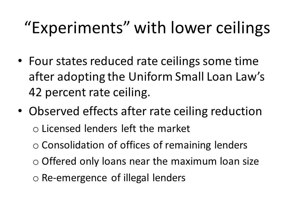 Experiments with lower ceilings Four states reduced rate ceilings some time after adopting the Uniform Small Loan Laws 42 percent rate ceiling.