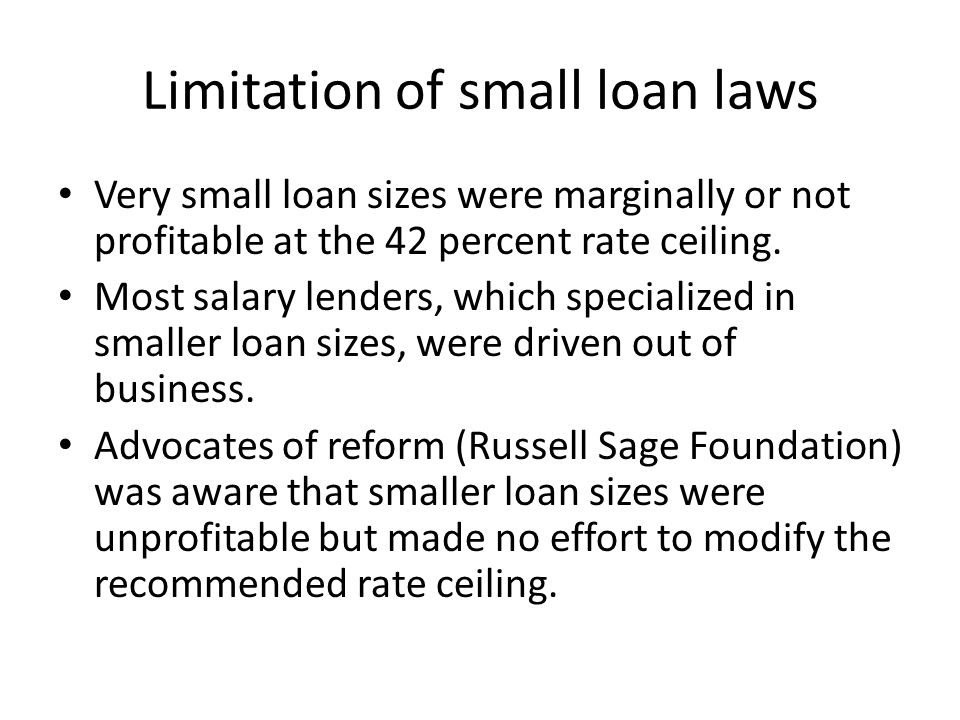 Limitation of small loan laws Very small loan sizes were marginally or not profitable at the 42 percent rate ceiling.