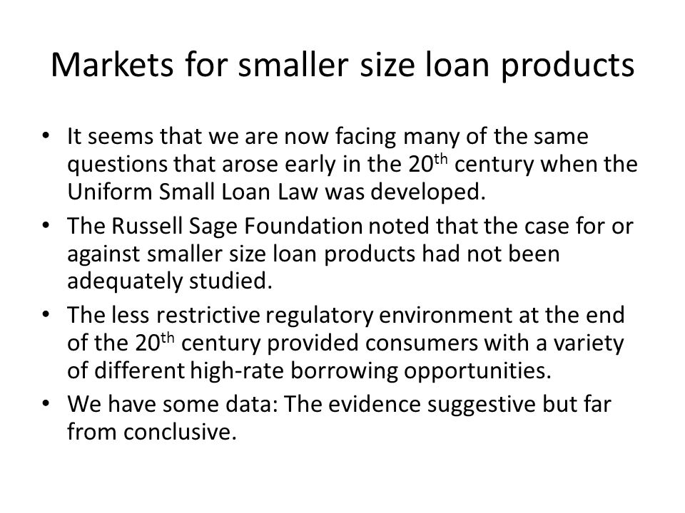 Markets for smaller size loan products It seems that we are now facing many of the same questions that arose early in the 20 th century when the Uniform Small Loan Law was developed.