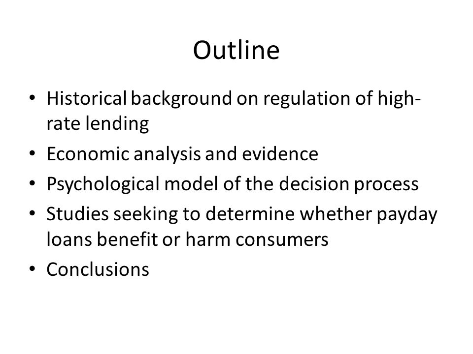 Outline Historical background on regulation of high- rate lending Economic analysis and evidence Psychological model of the decision process Studies seeking to determine whether payday loans benefit or harm consumers Conclusions