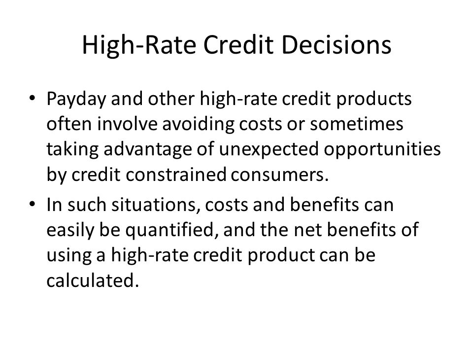 High-Rate Credit Decisions Payday and other high-rate credit products often involve avoiding costs or sometimes taking advantage of unexpected opportunities by credit constrained consumers.