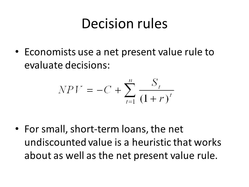 Decision rules Economists use a net present value rule to evaluate decisions: For small, short-term loans, the net undiscounted value is a heuristic that works about as well as the net present value rule.
