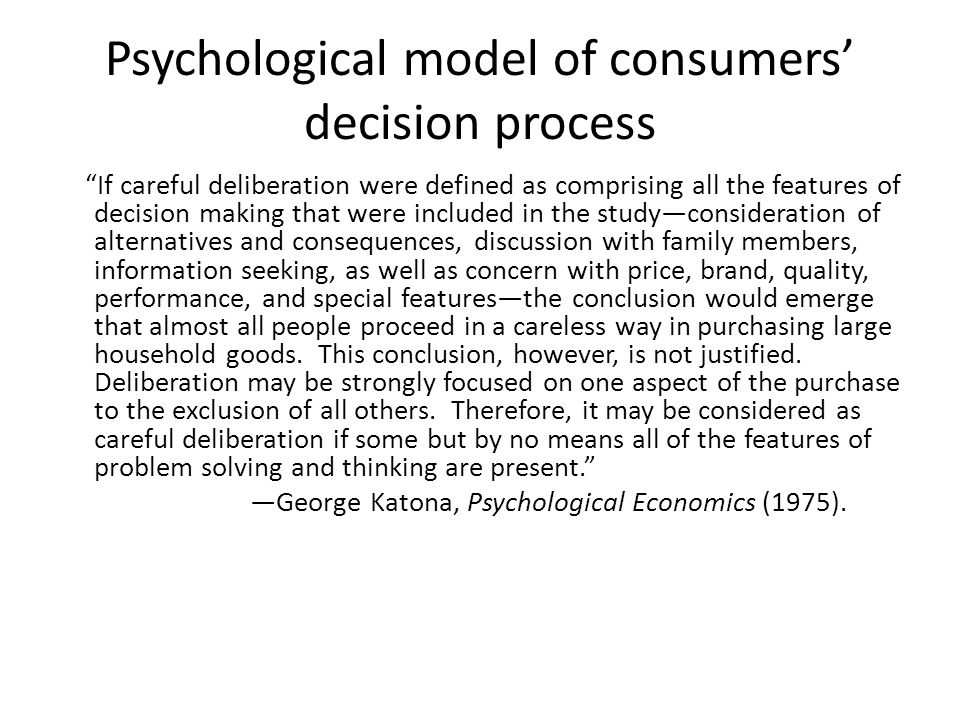 Psychological model of consumers decision process If careful deliberation were defined as comprising all the features of decision making that were included in the studyconsideration of alternatives and consequences, discussion with family members, information seeking, as well as concern with price, brand, quality, performance, and special featuresthe conclusion would emerge that almost all people proceed in a careless way in purchasing large household goods.