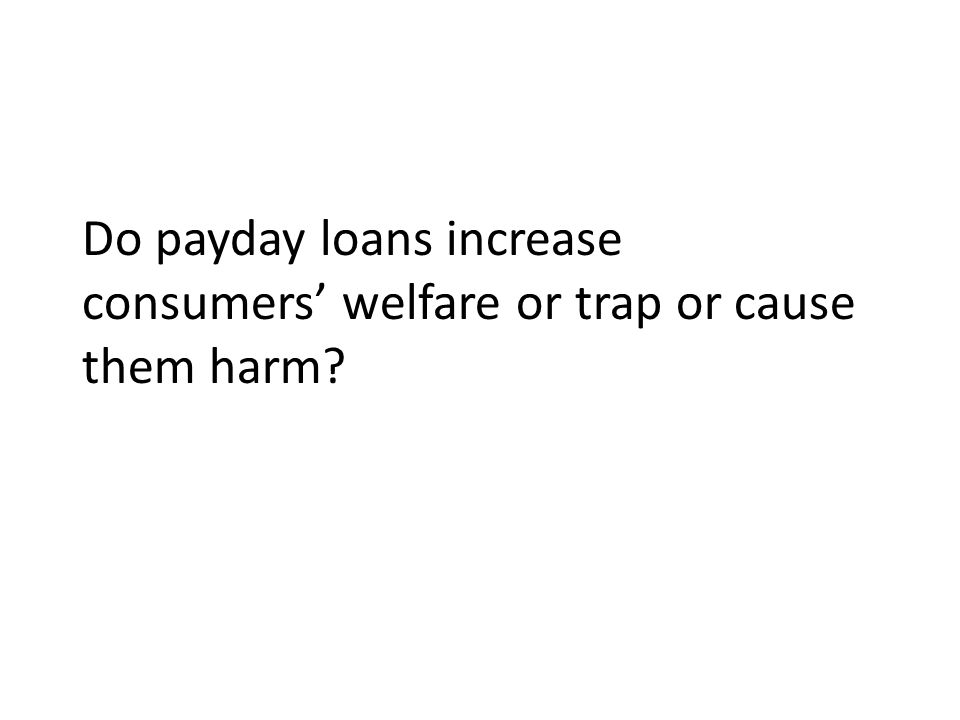 Do payday loans increase consumers welfare or trap or cause them harm?