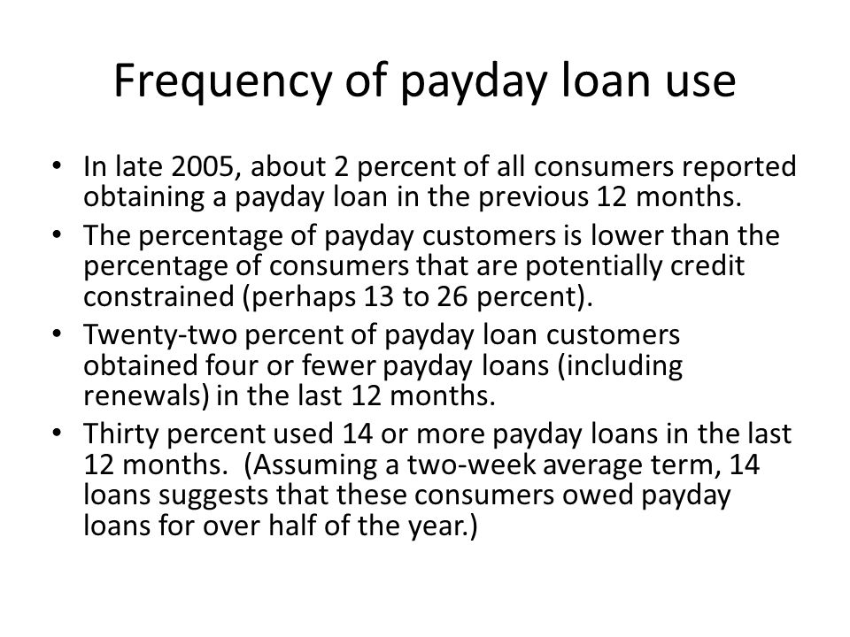 Frequency of payday loan use In late 2005, about 2 percent of all consumers reported obtaining a payday loan in the previous 12 months.
