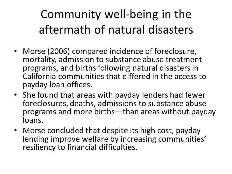 Community well-being in the aftermath of natural disasters Morse (2006) compared incidence of foreclosure, mortality, admission to substance abuse treatment programs, and births following natural disasters in California communities that differed in the access to payday loan offices.