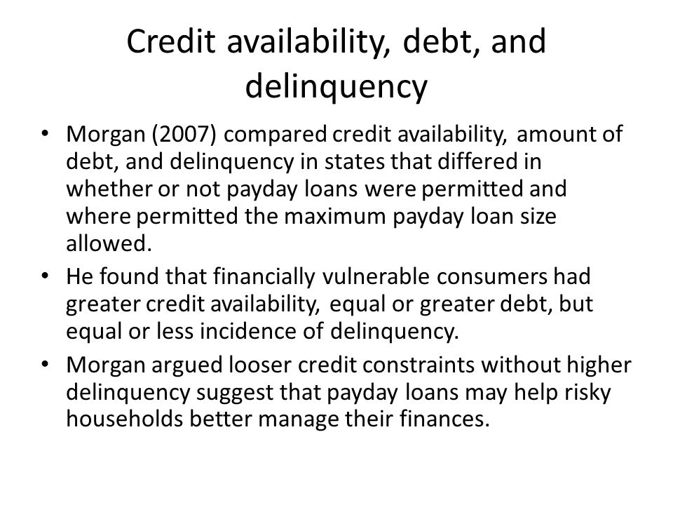 Credit availability, debt, and delinquency Morgan (2007) compared credit availability, amount of debt, and delinquency in states that differed in whether or not payday loans were permitted and where permitted the maximum payday loan size allowed.