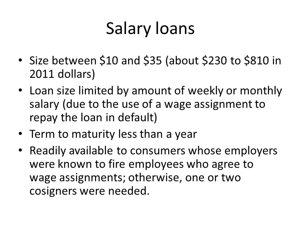 Salary loans Size between $10 and $35 (about $230 to $810 in 2011 dollars) Loan size limited by amount of weekly or monthly salary (due to the use of a wage assignment to repay the loan in default) Term to maturity less than a year Readily available to consumers whose employers were known to fire employees who agree to wage assignments; otherwise, one or two cosigners were needed.