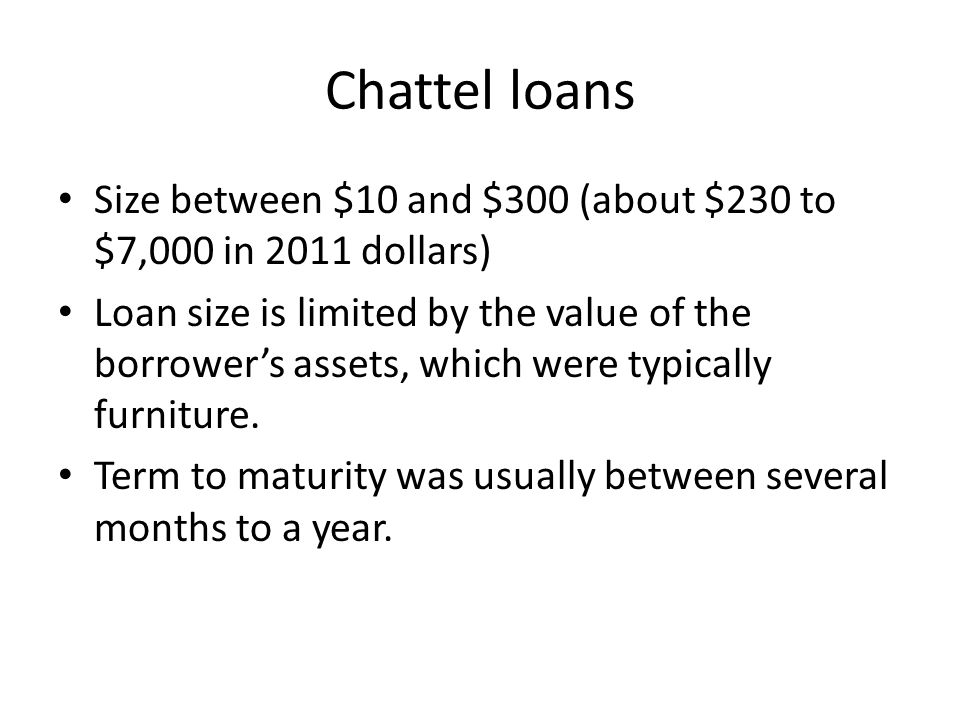 Chattel loans Size between $10 and $300 (about $230 to $7,000 in 2011 dollars) Loan size is limited by the value of the borrowers assets, which were typically furniture.