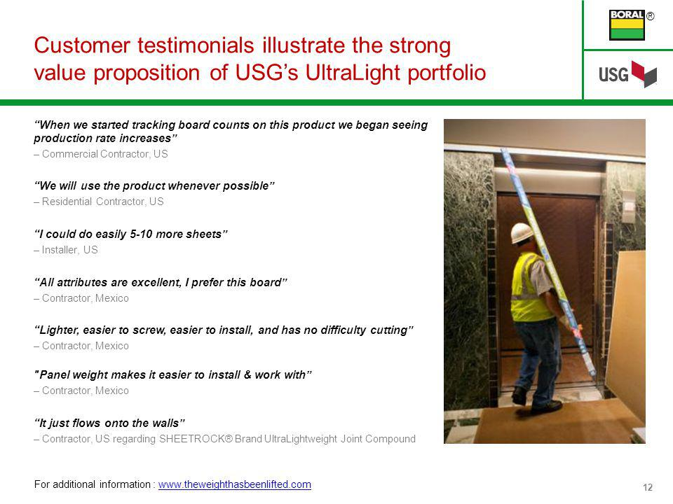 ® 12 Customer testimonials illustrate the strong value proposition of USGs UltraLight portfolio When we started tracking board counts on this product we began seeing production rate increases – Commercial Contractor, US We will use the product whenever possible – Residential Contractor, US I could do easily 5-10 more sheets – Installer, US All attributes are excellent, I prefer this board – Contractor, Mexico Lighter, easier to screw, easier to install, and has no difficulty cutting – Contractor, Mexico Panel weight makes it easier to install & work with – Contractor, Mexico It just flows onto the walls – Contractor, US regarding SHEETROCK® Brand UltraLightweight Joint Compound For additional information : www.theweighthasbeenlifted.comwww.theweighthasbeenlifted.com