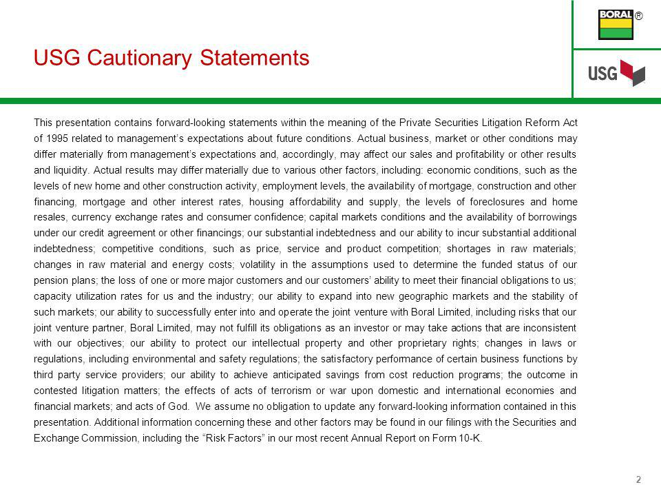 ® 2 USG Cautionary Statements This presentation contains forward-looking statements within the meaning of the Private Securities Litigation Reform Act of 1995 related to managements expectations about future conditions.
