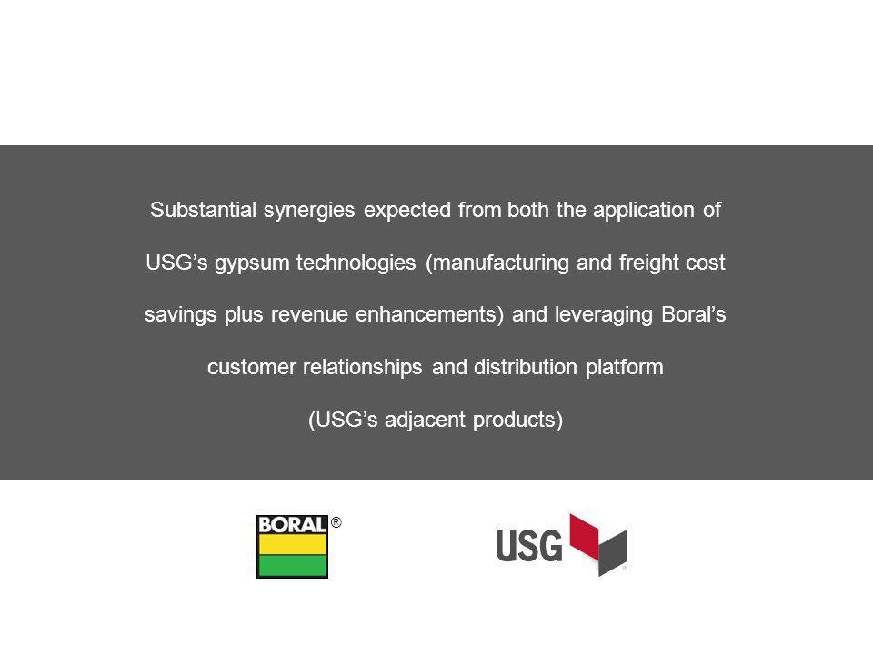 Substantial synergies expected from both the application of USGs gypsum technologies (manufacturing and freight cost savings plus revenue enhancements) and leveraging Borals customer relationships and distribution platform (USGs adjacent products) ®