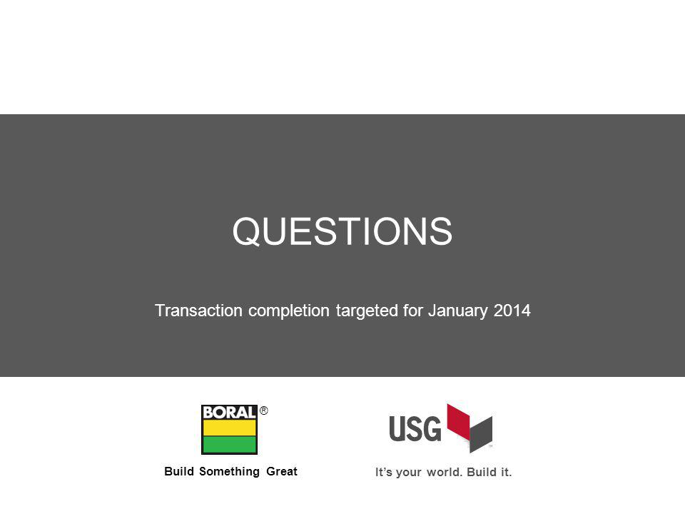 QUESTIONS ® Transaction completion targeted for January 2014 Its your world.