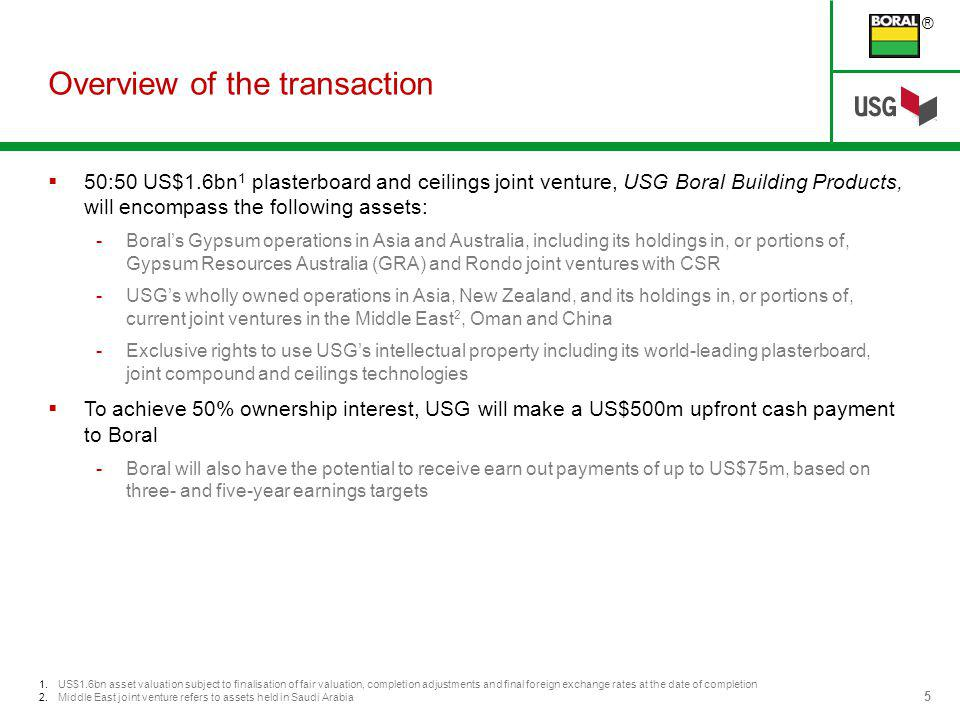 ® 5 1.US$1.6bn asset valuation subject to finalisation of fair valuation, completion adjustments and final foreign exchange rates at the date of completion 2.Middle East joint venture refers to assets held in Saudi Arabia Overview of the transaction 50:50 US$1.6bn 1 plasterboard and ceilings joint venture, USG Boral Building Products, will encompass the following assets: -Borals Gypsum operations in Asia and Australia, including its holdings in, or portions of, Gypsum Resources Australia (GRA) and Rondo joint ventures with CSR -USGs wholly owned operations in Asia, New Zealand, and its holdings in, or portions of, current joint ventures in the Middle East 2, Oman and China -Exclusive rights to use USGs intellectual property including its world-leading plasterboard, joint compound and ceilings technologies To achieve 50% ownership interest, USG will make a US$500m upfront cash payment to Boral -Boral will also have the potential to receive earn out payments of up to US$75m, based on three- and five-year earnings targets