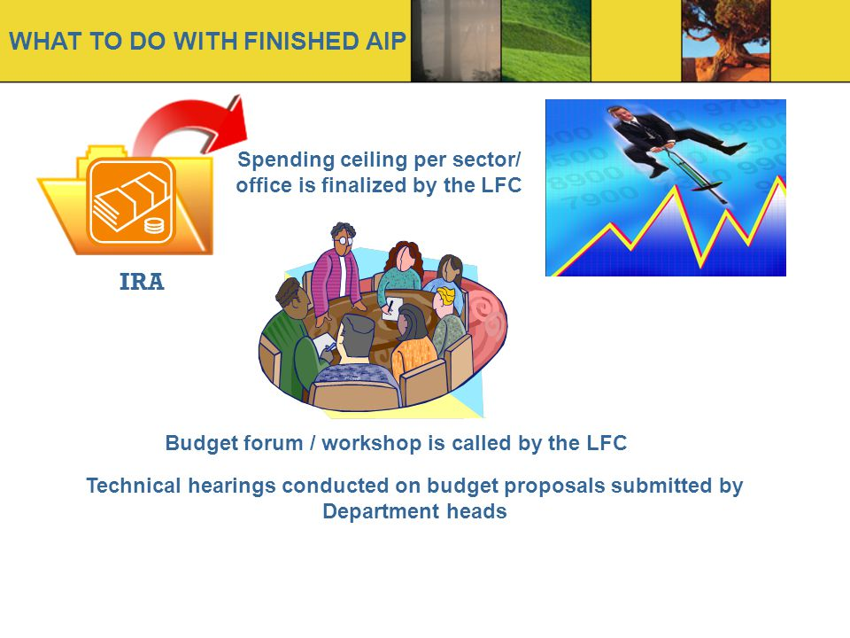 WHAT TO DO WITH FINISHED AIP IRA Spending ceiling per sector/ office is finalized by the LFC Budget forum / workshop is called by the LFC Technical hearings conducted on budget proposals submitted by Department heads