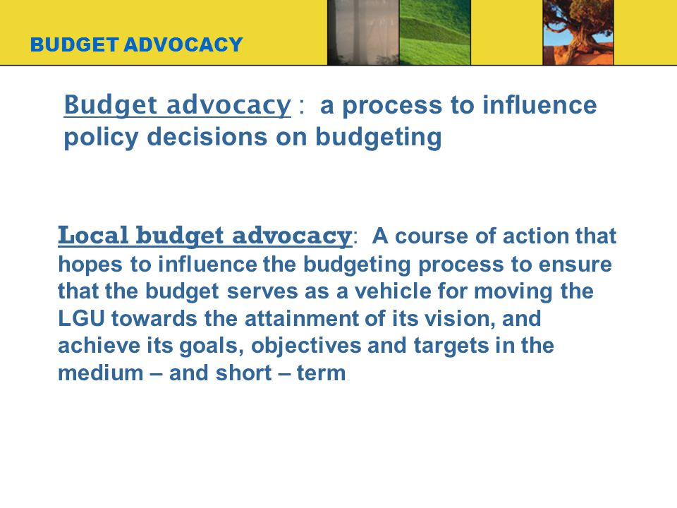 BUDGET ADVOCACY Budget advocacy : a process to influence policy decisions on budgeting Local budget advocacy : A course of action that hopes to influence the budgeting process to ensure that the budget serves as a vehicle for moving the LGU towards the attainment of its vision, and achieve its goals, objectives and targets in the medium – and short – term