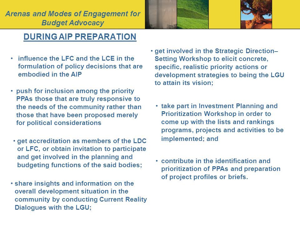 Arenas and Modes of Engagement for Budget Advocacy DURING AIP PREPARATION influence the LFC and the LCE in the formulation of policy decisions that are embodied in the AIP push for inclusion among the priority PPAs those that are truly responsive to the needs of the community rather than those that have been proposed merely for political considerations get accreditation as members of the LDC or LFC, or obtain invitation to participate and get involved in the planning and budgeting functions of the said bodies; share insights and information on the overall development situation in the community by conducting Current Reality Dialogues with the LGU; get involved in the Strategic Direction– Setting Workshop to elicit concrete, specific, realistic priority actions or development strategies to being the LGU to attain its vision; take part in Investment Planning and Prioritization Workshop in order to come up with the lists and rankings programs, projects and activities to be implemented; and contribute in the identification and prioritization of PPAs and preparation of project profiles or briefs.