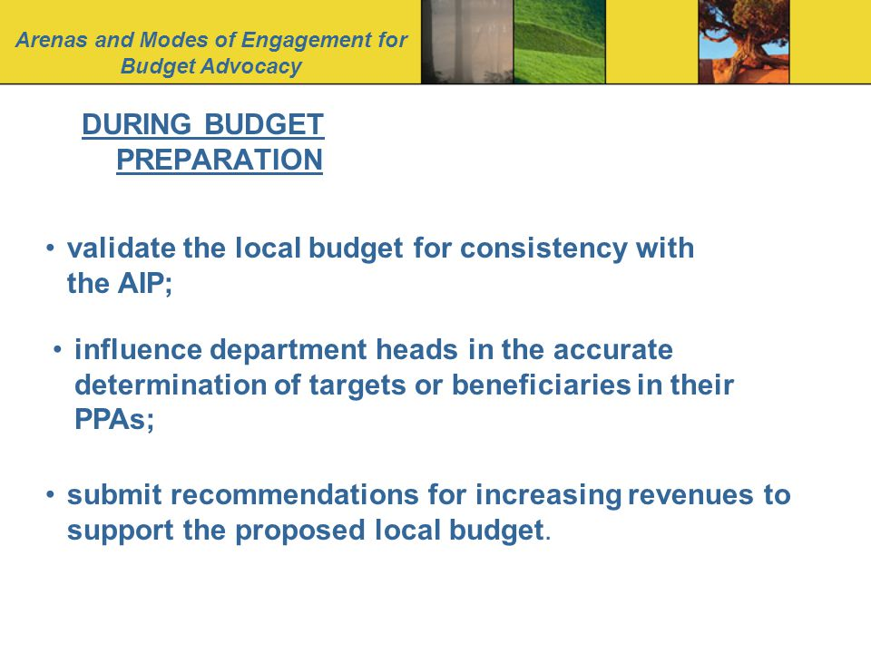 Arenas and Modes of Engagement for Budget Advocacy DURING BUDGET PREPARATION validate the local budget for consistency with the AIP; influence department heads in the accurate determination of targets or beneficiaries in their PPAs; submit recommendations for increasing revenues to support the proposed local budget.