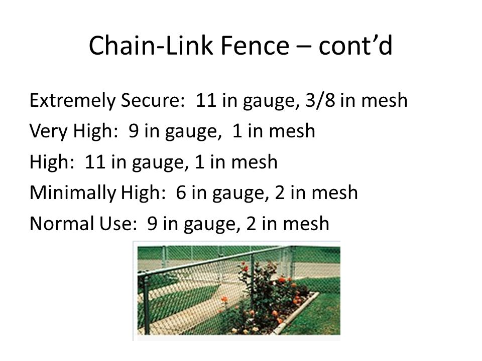 Chain-Link Fence – contd Extremely Secure: 11 in gauge, 3/8 in mesh Very High: 9 in gauge, 1 in mesh High: 11 in gauge, 1 in mesh Minimally High: 6 in