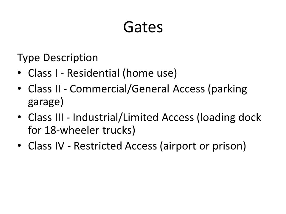 Gates Type Description Class I - Residential (home use) Class II - Commercial/General Access (parking garage) Class III - Industrial/Limited Access (l