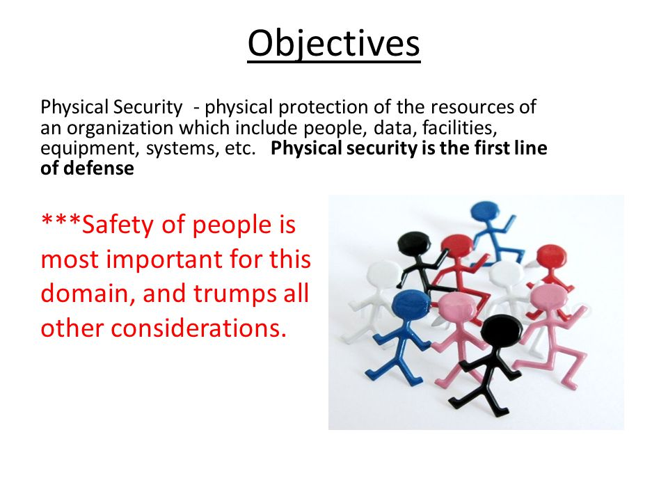 Objectives Physical Security - physical protection of the resources of an organization which include people, data, facilities, equipment, systems, etc