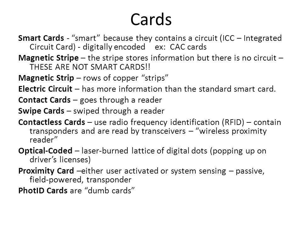Cards Smart Cards - smart because they contains a circuit (ICC – Integrated Circuit Card) - digitally encoded ex: CAC cards Magnetic Stripe – the stri