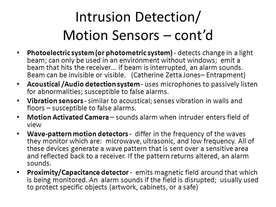 Intrusion Detection/ Motion Sensors – contd Photoelectric system (or photometric system) - detects change in a light beam; can only be used in an envi