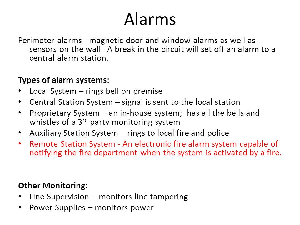 Alarms Perimeter alarms - magnetic door and window alarms as well as sensors on the wall. A break in the circuit will set off an alarm to a central al