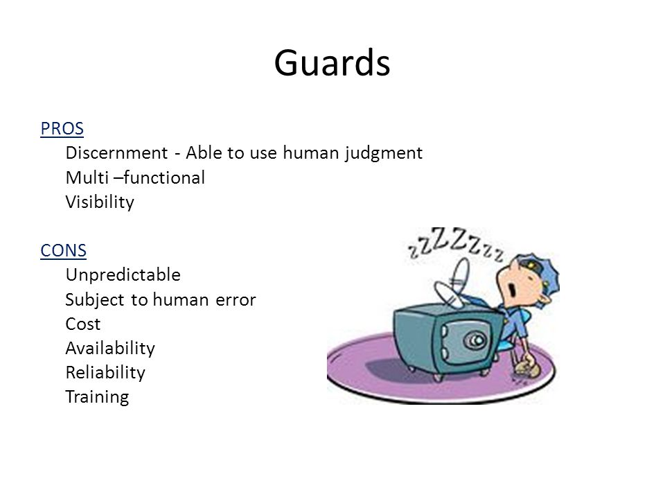 Guards PROS Discernment - Able to use human judgment Multi –functional Visibility CONS Unpredictable Subject to human error Cost Availability Reliabil