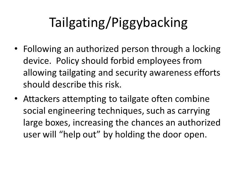 Tailgating/Piggybacking Following an authorized person through a locking device. Policy should forbid employees from allowing tailgating and security