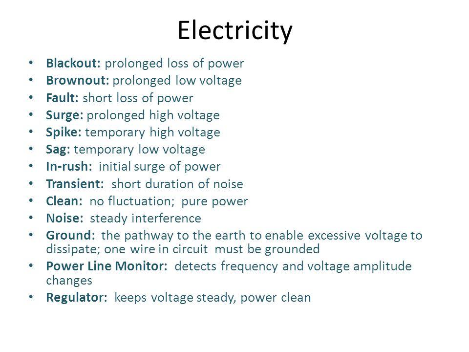 Electricity Blackout: prolonged loss of power Brownout: prolonged low voltage Fault: short loss of power Surge: prolonged high voltage Spike: temporar
