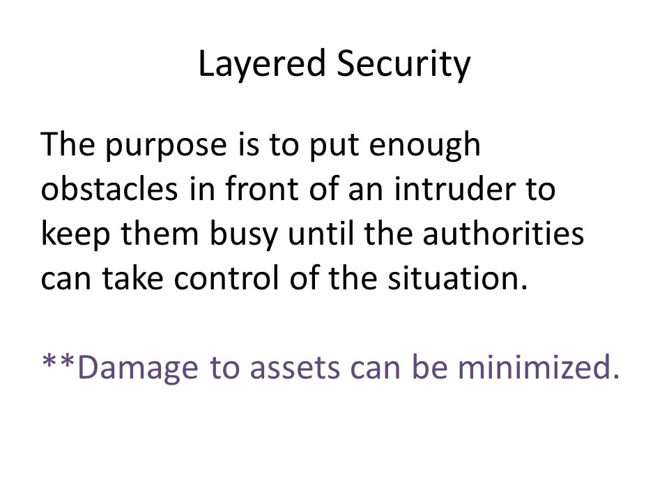 Layered Security The purpose is to put enough obstacles in front of an intruder to keep them busy until the authorities can take control of the situat