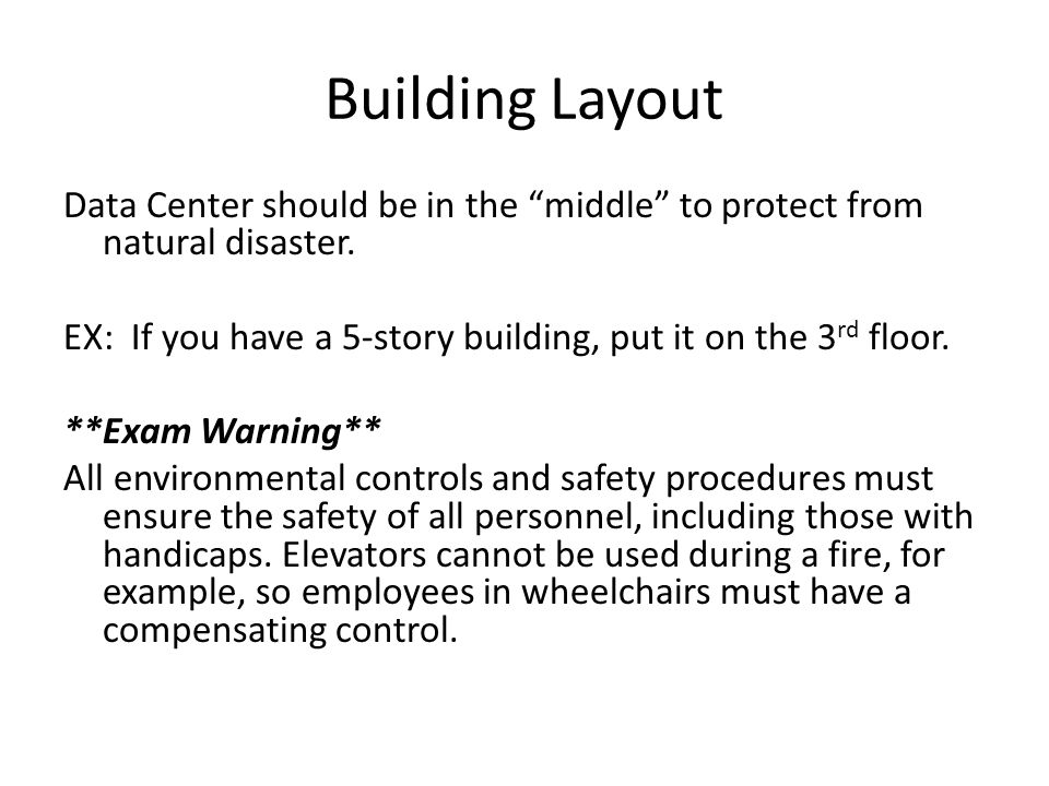 Building Layout Data Center should be in the middle to protect from natural disaster. EX: If you have a 5-story building, put it on the 3 rd floor. **