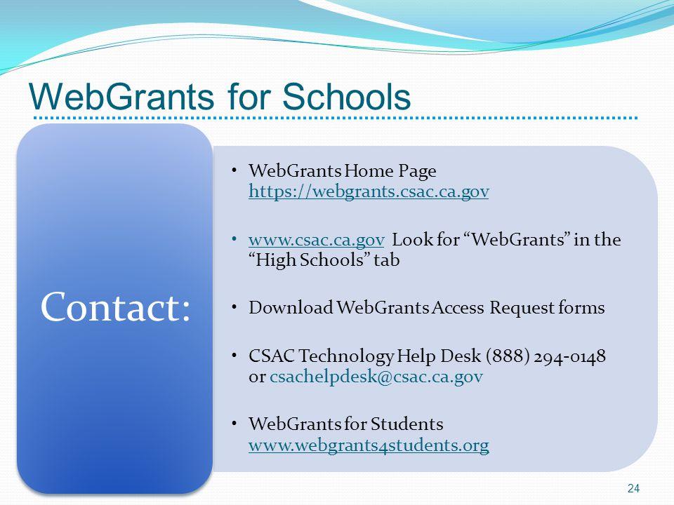 WebGrants Home Page https://webgrants.csac.ca.gov www.csac.ca.gov Look for WebGrants in the High Schools tab Download WebGrants Access Request forms CSAC Technology Help Desk (888) 294-0148 or csachelpdesk@csac.ca.gov WebGrants for Students www.webgrants4students.org Contact: 24