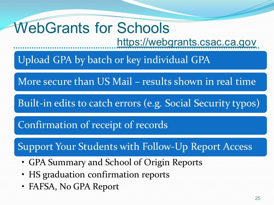 WebGrants for Schools Upload GPA by batch or key individual GPAMore secure than US Mail – results shown in real timeBuilt-in edits to catch errors (e.