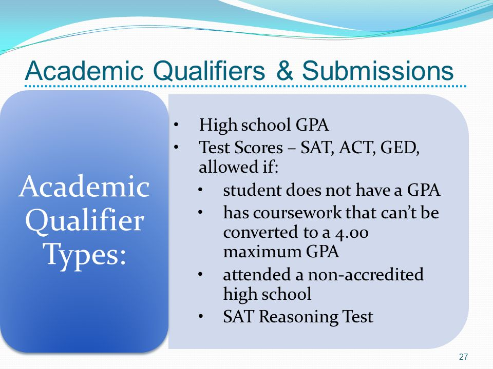 Academic Qualifiers & Submissions High school GPA Test Scores – SAT, ACT, GED, allowed if: student does not have a GPA has coursework that cant be con