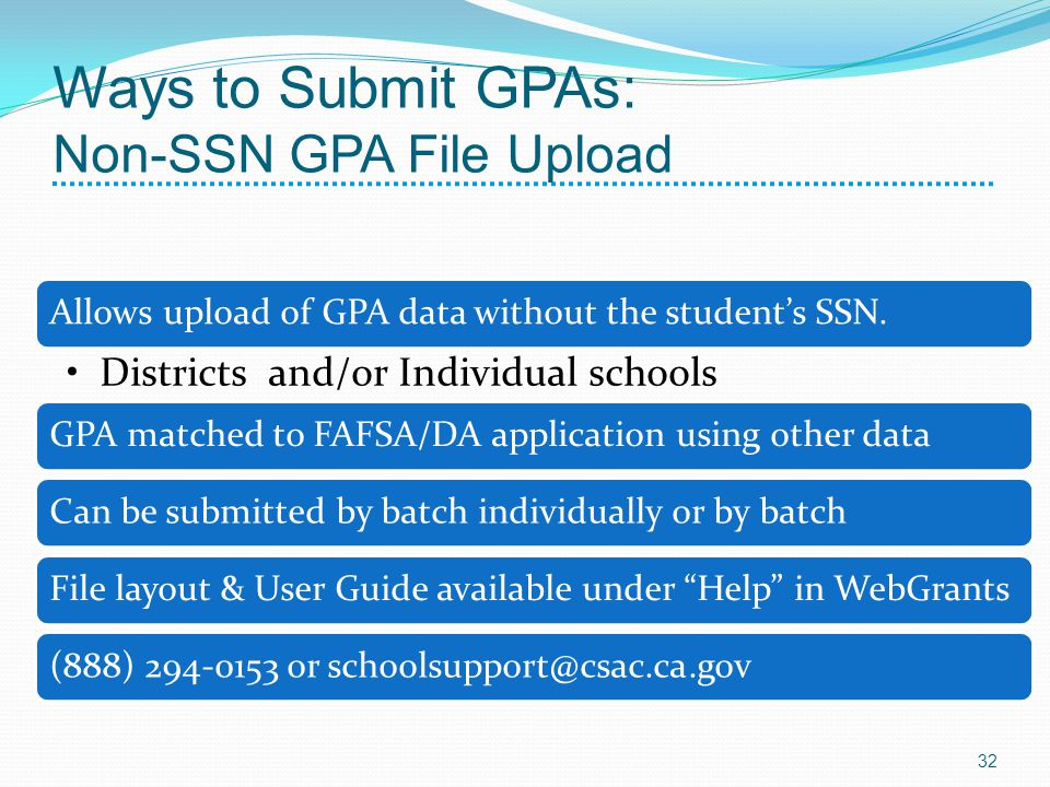 Ways to Submit GPAs: Non-SSN GPA File Upload Allows upload of GPA data without the students SSN. Districts and/or Individual schools GPA matched to FA