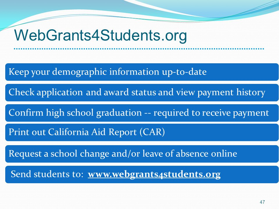 WebGrants4Students.org Keep your demographic information up-to-dateCheck application and award status and view payment historyConfirm high school grad