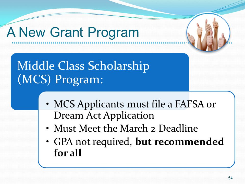 Middle Class Scholarship (MCS) Program: MCS Applicants must file a FAFSA or Dream Act Application Must Meet the March 2 Deadline GPA not required, but