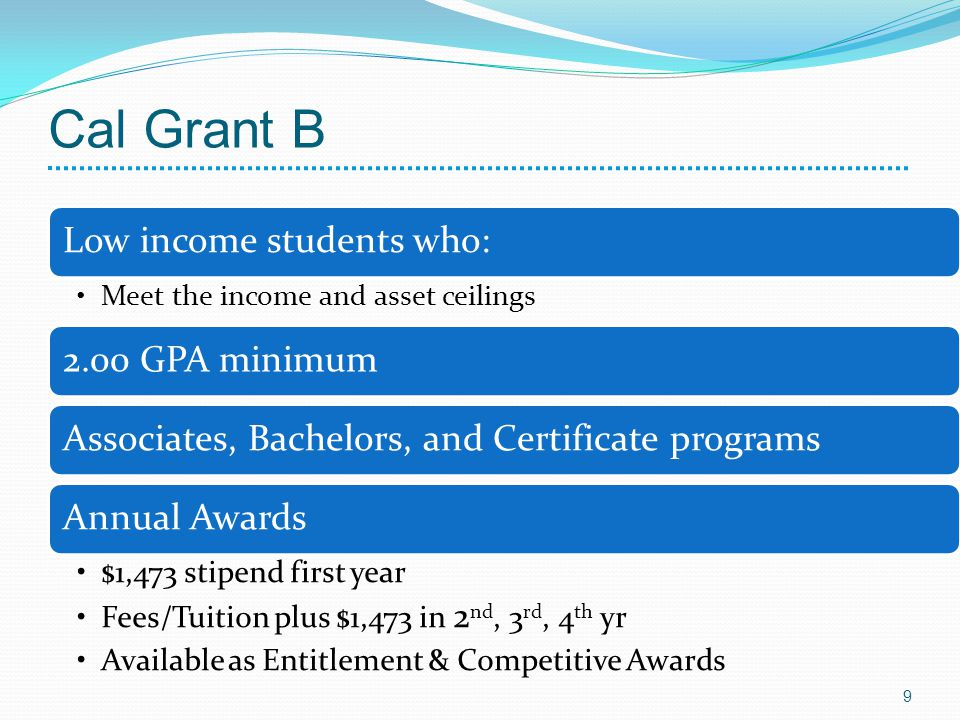 Cal Grant B Low income students who: Meet the income and asset ceilings 2.00 GPA minimumAssociates, Bachelors, and Certificate programsAnnual Awards $