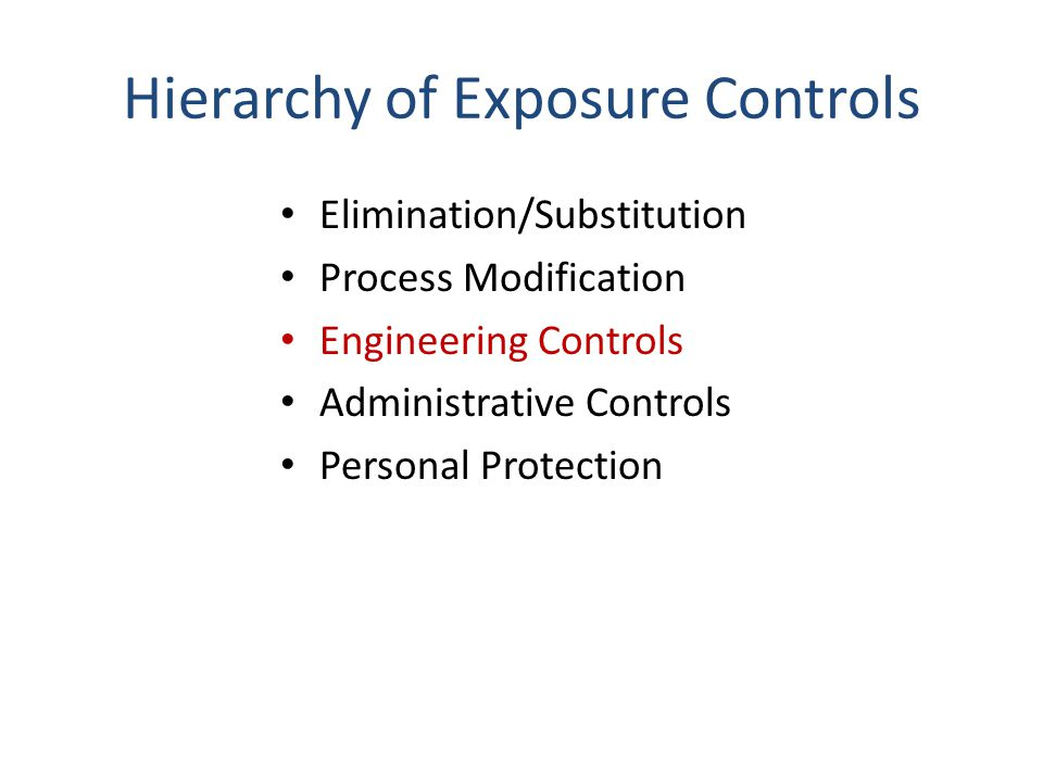 Hierarchy of Exposure Controls Elimination/Substitution Process Modification Engineering Controls Administrative Controls Personal Protection