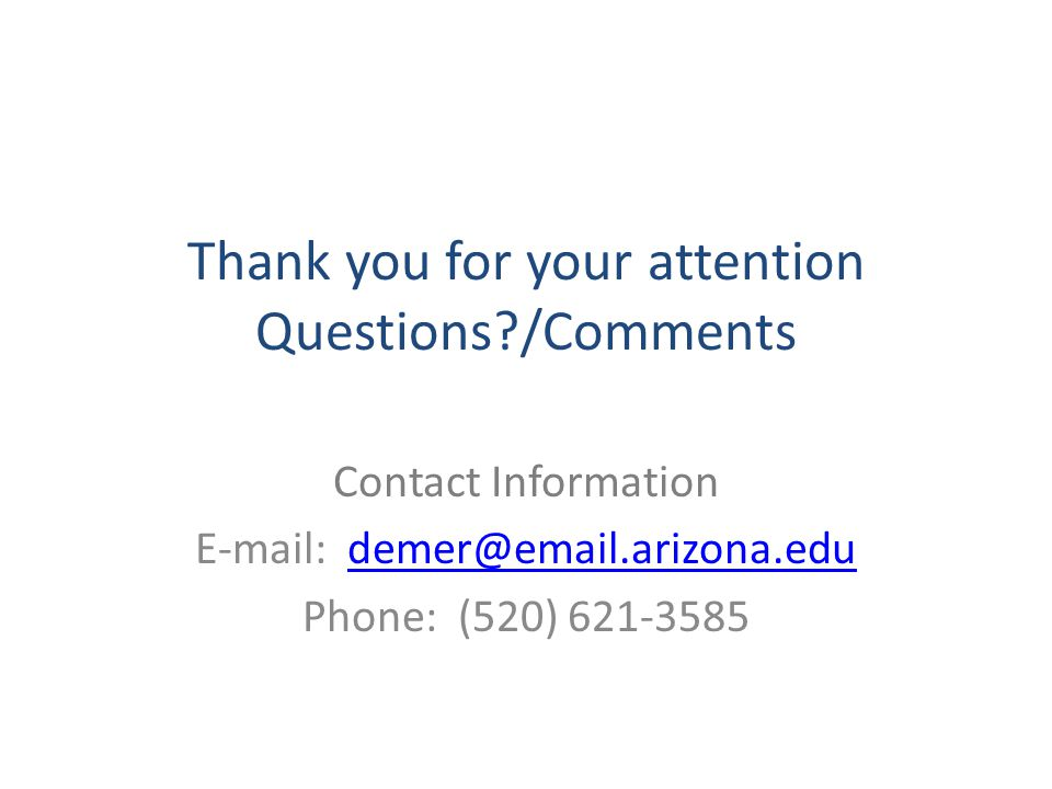 Thank you for your attention Questions?/Comments Contact Information E-mail: demer@email.arizona.edudemer@email.arizona.edu Phone: (520) 621-3585
