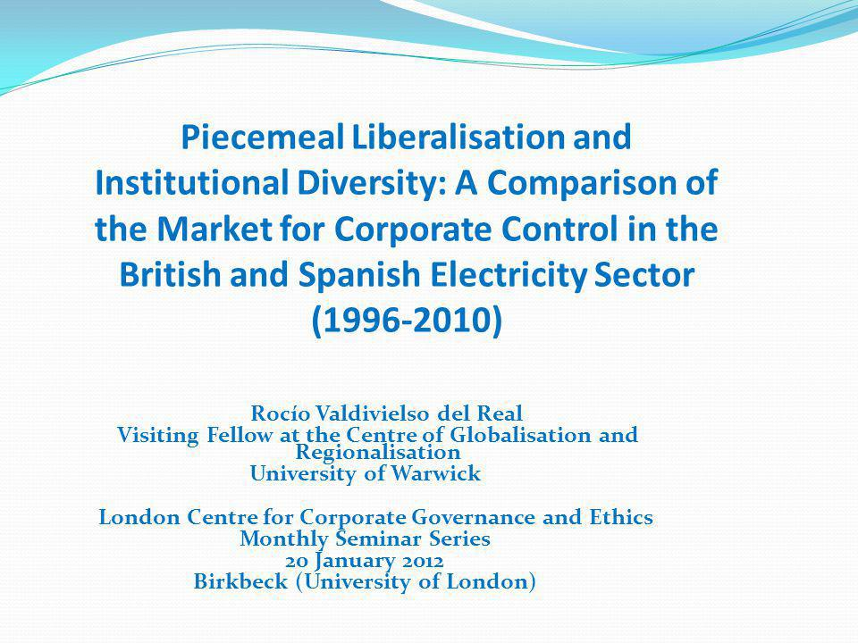 Rocío Valdivielso del Real Visiting Fellow at the Centre of Globalisation and Regionalisation University of Warwick London Centre for Corporate Governance and Ethics Monthly Seminar Series 20 January 2012 Birkbeck (University of London) Piecemeal Liberalisation and Institutional Diversity: A Comparison of the Market for Corporate Control in the British and Spanish Electricity Sector ( )
