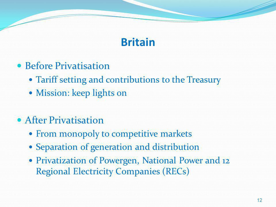 Britain Before Privatisation Tariff setting and contributions to the Treasury Mission: keep lights on After Privatisation From monopoly to competitive markets Separation of generation and distribution Privatization of Powergen, National Power and 12 Regional Electricity Companies (RECs) 12