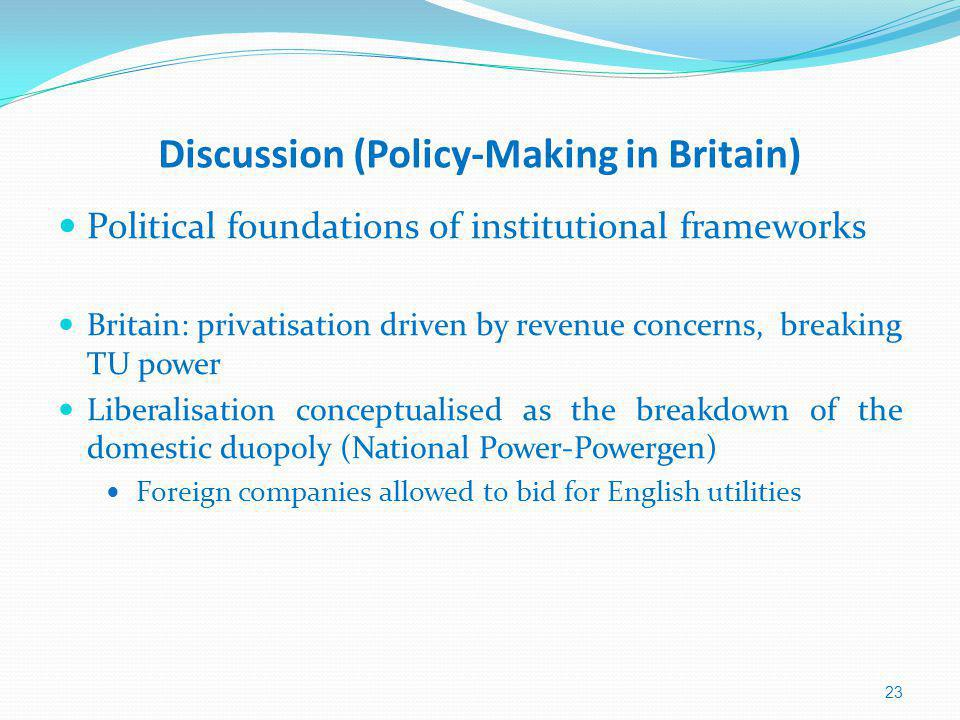 Discussion (Policy-Making in Britain) Political foundations of institutional frameworks Britain: privatisation driven by revenue concerns, breaking TU power Liberalisation conceptualised as the breakdown of the domestic duopoly (National Power-Powergen) Foreign companies allowed to bid for English utilities 23