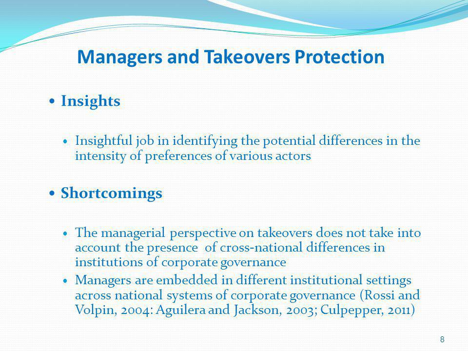 Managers and Takeovers Protection Insights Insightful job in identifying the potential differences in the intensity of preferences of various actors Shortcomings The managerial perspective on takeovers does not take into account the presence of cross-national differences in institutions of corporate governance Managers are embedded in different institutional settings across national systems of corporate governance (Rossi and Volpin, 2004: Aguilera and Jackson, 2003; Culpepper, 2011) 8